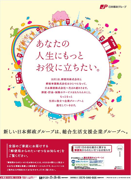 【新聞広告 あなたの人生にもっとお役に立ちたい。】新しい日本郵政グループは、総合生活支援企業グループへ。10月1日、郵便局株式会社と郵便事業株式会社はひとつになって、日本郵便株式会社へ生まれ変わります。郵便・貯金・保険のサービスはもちろんのこと、もっともっと生活に役立つ企業グループへと進化していきます。