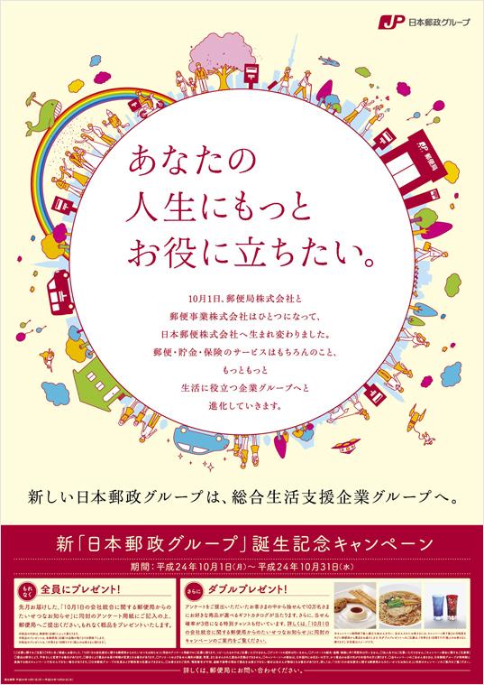 【ポスター あなたの人生にもっとお役に立ちたい。】新しい日本郵政グループは、総合生活支援業グループへ。10月1日、郵便局株式会社と郵便事業株式会社はひとつになって、日本郵便株式会社へ生まれ変わりました。郵便・貯金・保険のサービスはもちろんのこと、もっともっと生活に役立つ企業グループへと進化していきます。