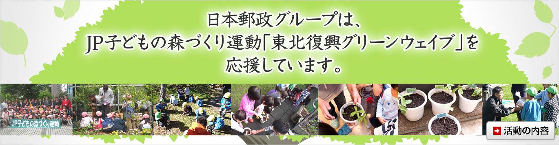 日本郵政グループは、JP子どもの森づくり運動「東北復興グリーンウェイブ」を応援しています。